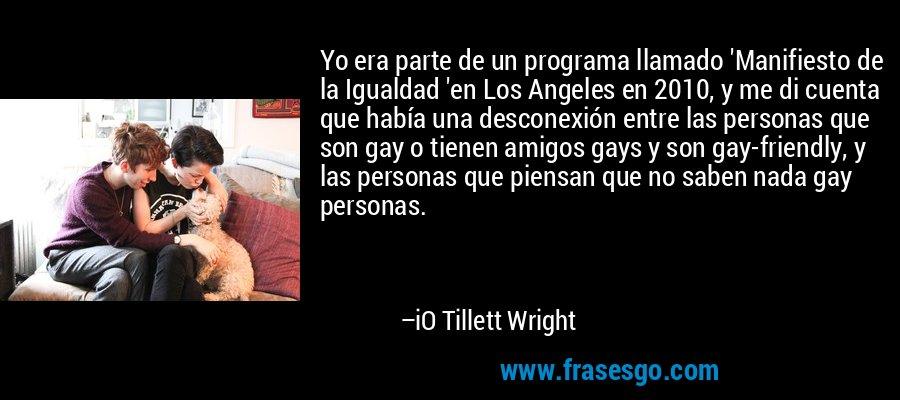 Yo era parte de un programa llamado 'Manifiesto de la Igualdad 'en Los Angeles en 2010, y me di cuenta que había una desconexión entre las personas que son gay o tienen amigos gays y son gay-friendly, y las personas que piensan que no saben nada gay personas. – iO Tillett Wright