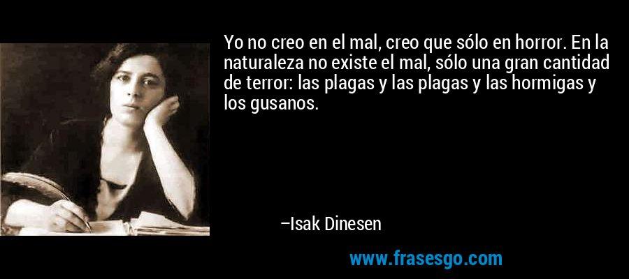 Yo no creo en el mal, creo que sólo en horror. En la naturaleza no existe el mal, sólo una gran cantidad de terror: las plagas y las plagas y las hormigas y los gusanos. – Isak Dinesen