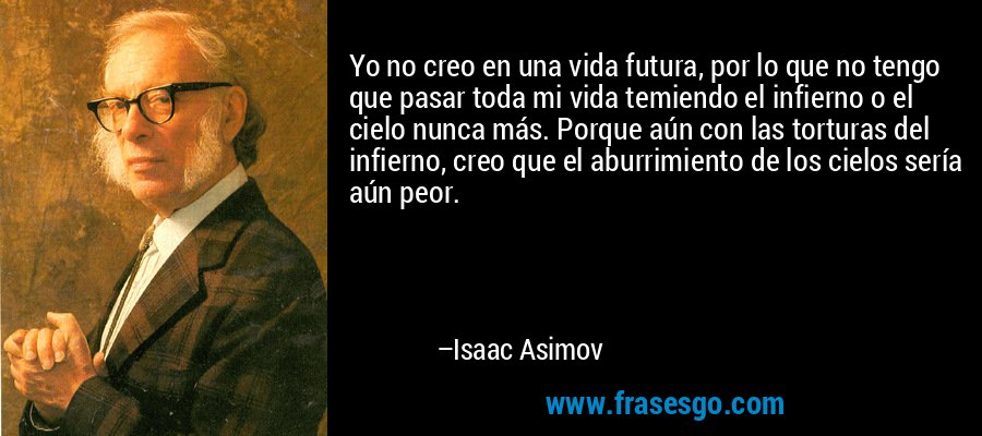 Yo no creo en una vida futura, por lo que no tengo que pasar toda mi vida temiendo el infierno o el cielo nunca más. Porque aún con las torturas del infierno, creo que el aburrimiento de los cielos sería aún peor. – Isaac Asimov