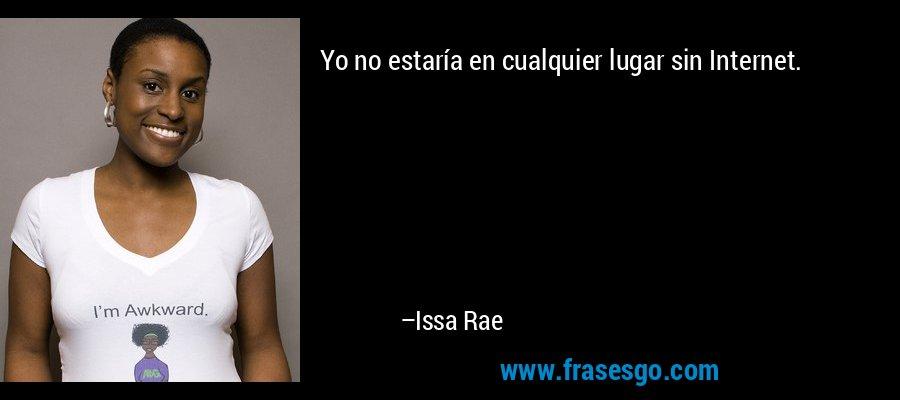 Yo no estaría en cualquier lugar sin Internet. – Issa Rae
