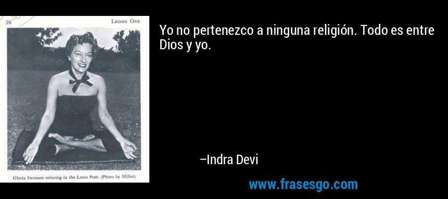 Yo no pertenezco a ninguna religión. Todo es entre Dios y yo. – Indra Devi