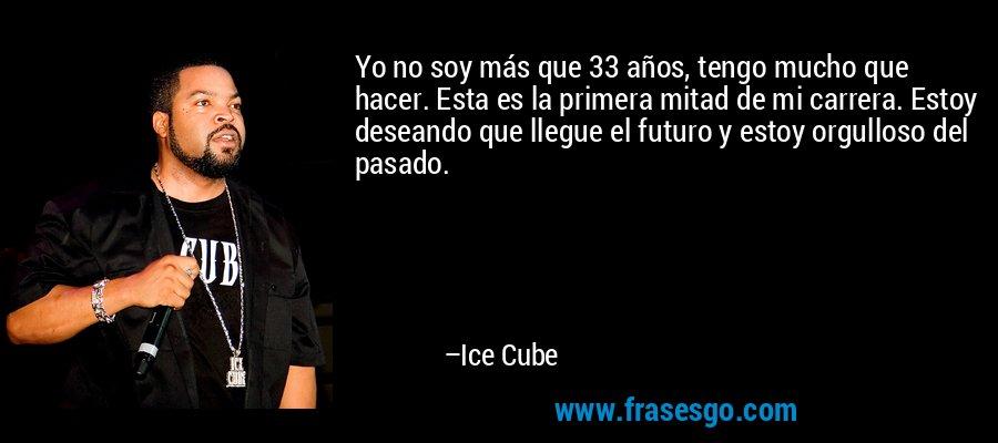 Yo no soy más que 33 años, tengo mucho que hacer. Esta es la primera mitad de mi carrera. Estoy deseando que llegue el futuro y estoy orgulloso del pasado. – Ice Cube