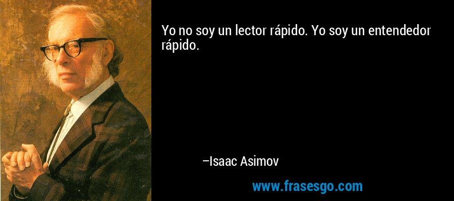 Yo no soy un lector rápido. Yo soy un entendedor rápido. – Isaac Asimov