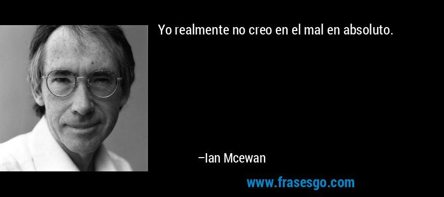 Yo realmente no creo en el mal en absoluto. – Ian Mcewan
