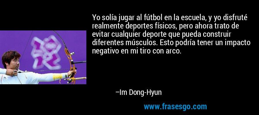 Yo solía jugar al fútbol en la escuela, y yo disfruté realmente deportes físicos, pero ahora trato de evitar cualquier deporte que pueda construir diferentes músculos. Esto podría tener un impacto negativo en mi tiro con arco. – Im Dong-Hyun