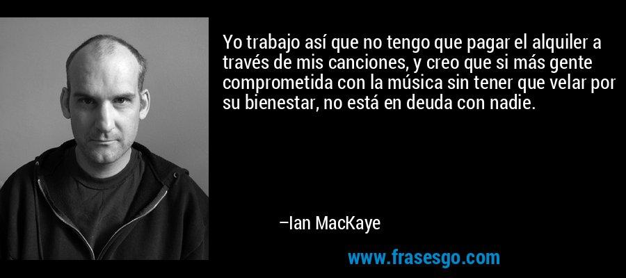Yo trabajo así que no tengo que pagar el alquiler a través de mis canciones, y creo que si más gente comprometida con la música sin tener que velar por su bienestar, no está en deuda con nadie. – Ian MacKaye
