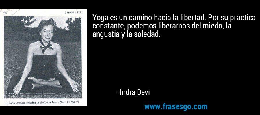 Yoga es un camino hacia la libertad. Por su práctica constante, podemos liberarnos del miedo, la angustia y la soledad. – Indra Devi