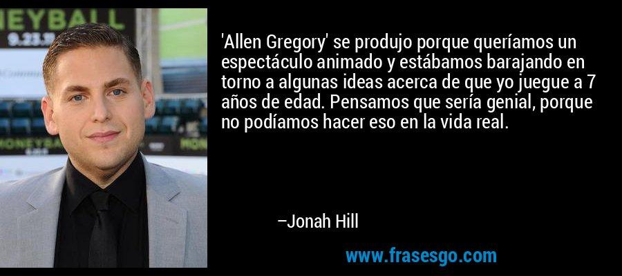'Allen Gregory' se produjo porque queríamos un espectáculo animado y estábamos barajando en torno a algunas ideas acerca de que yo juegue a 7 años de edad. Pensamos que sería genial, porque no podíamos hacer eso en la vida real. – Jonah Hill