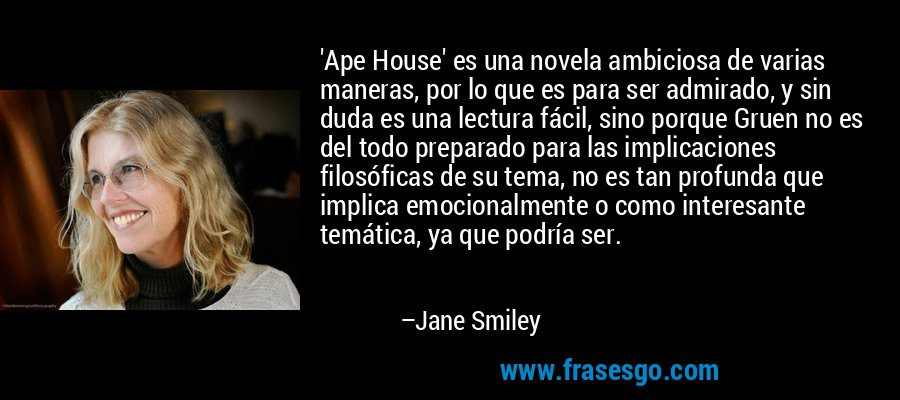 'Ape House' es una novela ambiciosa de varias maneras, por lo que es para ser admirado, y sin duda es una lectura fácil, sino porque Gruen no es del todo preparado para las implicaciones filosóficas de su tema, no es tan profunda que implica emocionalmente o como interesante temática, ya que podría ser. – Jane Smiley