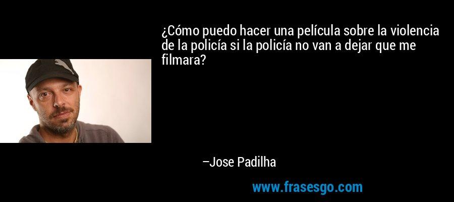 ¿Cómo puedo hacer una película sobre la violencia de la policía si la policía no van a dejar que me filmara? – Jose Padilha