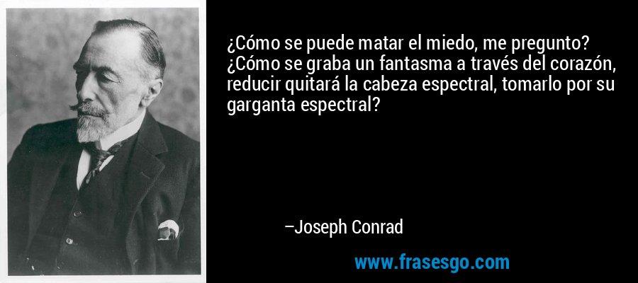 ¿Cómo se puede matar el miedo, me pregunto? ¿Cómo se graba un fantasma a través del corazón, reducir quitará la cabeza espectral, tomarlo por su garganta espectral? – Joseph Conrad