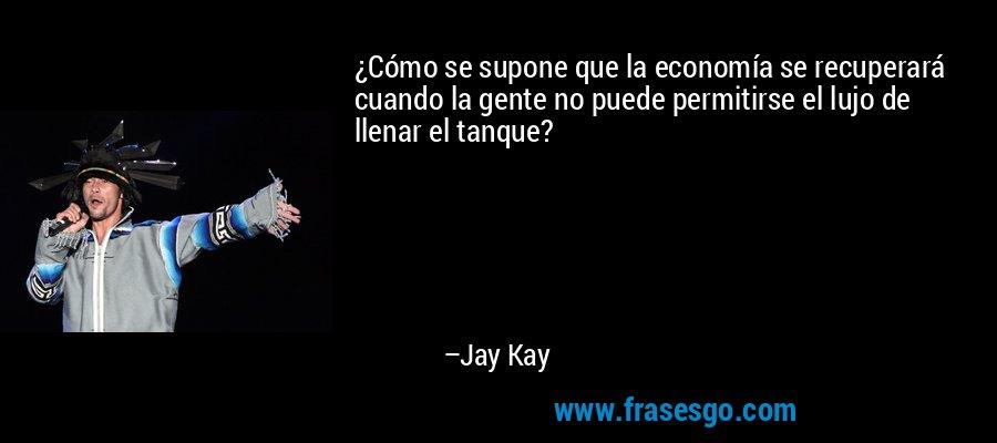 ¿Cómo se supone que la economía se recuperará cuando la gente no puede permitirse el lujo de llenar el tanque? – Jay Kay