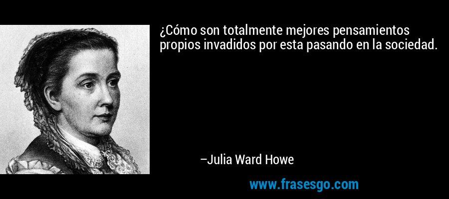 ¿Cómo son totalmente mejores pensamientos propios invadidos por esta pasando en la sociedad. – Julia Ward Howe