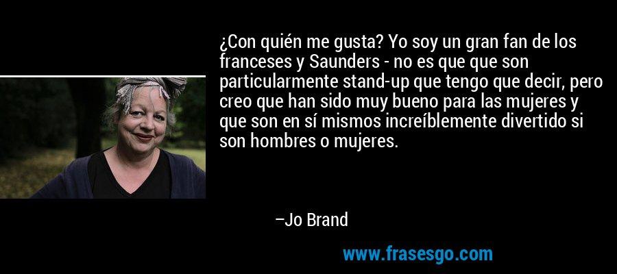 ¿Con quién me gusta? Yo soy un gran fan de los franceses y Saunders - no es que que son particularmente stand-up que tengo que decir, pero creo que han sido muy bueno para las mujeres y que son en sí mismos increíblemente divertido si son hombres o mujeres. – Jo Brand