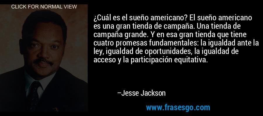 ¿Cuál es el sueño americano? El sueño americano es una gran tienda de campaña. Una tienda de campaña grande. Y en esa gran tienda que tiene cuatro promesas fundamentales: la igualdad ante la ley, igualdad de oportunidades, la igualdad de acceso y la participación equitativa. – Jesse Jackson