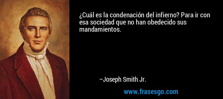 ¿Cuál es la condenación del infierno? Para ir con esa sociedad que no han obedecido sus mandamientos. – Joseph Smith Jr.