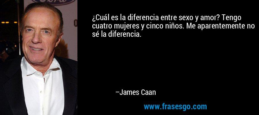 ¿Cuál es la diferencia entre sexo y amor? Tengo cuatro mujeres y cinco niños. Me aparentemente no sé la diferencia. – James Caan