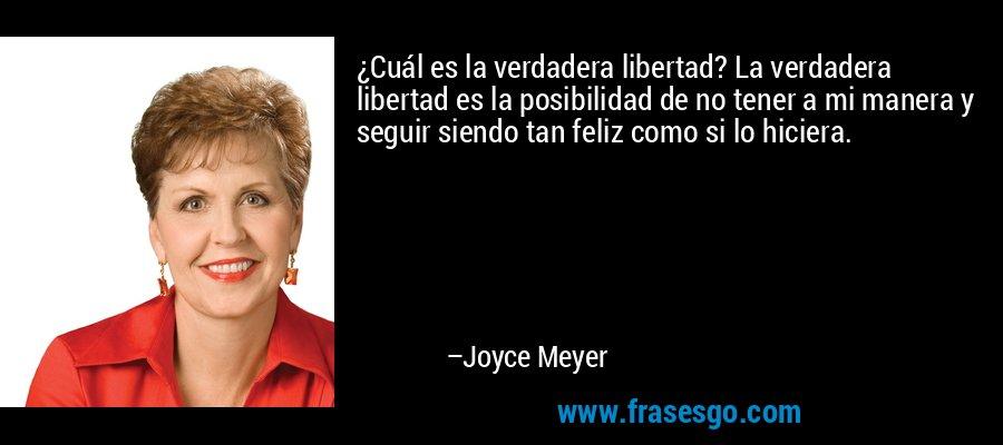 ¿Cuál es la verdadera libertad? La verdadera libertad es la posibilidad de no tener a mi manera y seguir siendo tan feliz como si lo hiciera. – Joyce Meyer