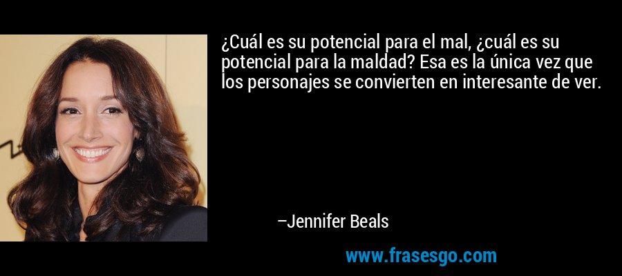 ¿Cuál es su potencial para el mal, ¿cuál es su potencial para la maldad? Esa es la única vez que los personajes se convierten en interesante de ver. – Jennifer Beals