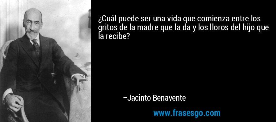 ¿Cuál puede ser una vida que comienza entre los gritos de la madre que la da y los lloros del hijo que la recibe? – Jacinto Benavente