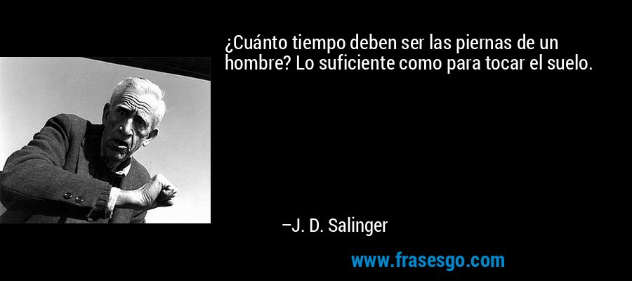 ¿Cuánto tiempo deben ser las piernas de un hombre? Lo suficiente como para tocar el suelo. – J. D. Salinger