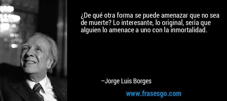 ¿De qué otra forma se puede amenazar que no sea de muerte? Lo interesante, lo original, sería que alguien lo amenace a uno con la inmortalidad. – Jorge Luis Borges
