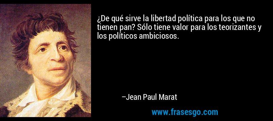 ¿De qué sirve la libertad política para los que no tienen pan? Sólo tiene valor para los teorizantes y los políticos ambiciosos. – Jean Paul Marat