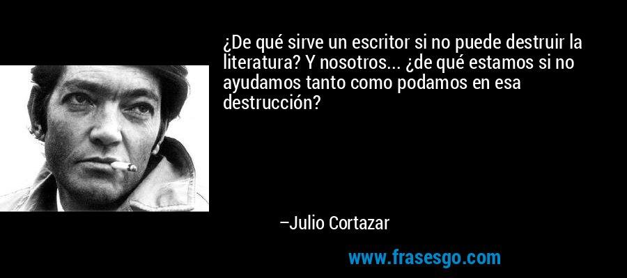 ¿De qué sirve un escritor si no puede destruir la literatura? Y nosotros... ¿de qué estamos si no ayudamos tanto como podamos en esa destrucción? – Julio Cortazar