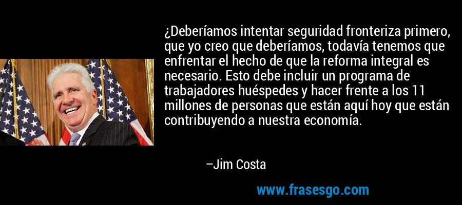 ¿Deberíamos intentar seguridad fronteriza primero, que yo creo que deberíamos, todavía tenemos que enfrentar el hecho de que la reforma integral es necesario. Esto debe incluir un programa de trabajadores huéspedes y hacer frente a los 11 millones de personas que están aquí hoy que están contribuyendo a nuestra economía. – Jim Costa