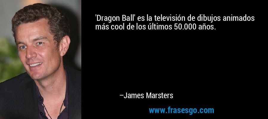 'Dragon Ball' es la televisión de dibujos animados más cool de los últimos 50.000 años. – James Marsters