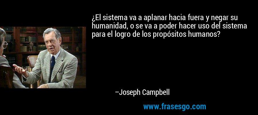 ¿El sistema va a aplanar hacia fuera y negar su humanidad, o se va a poder hacer uso del sistema para el logro de los propósitos humanos? – Joseph Campbell