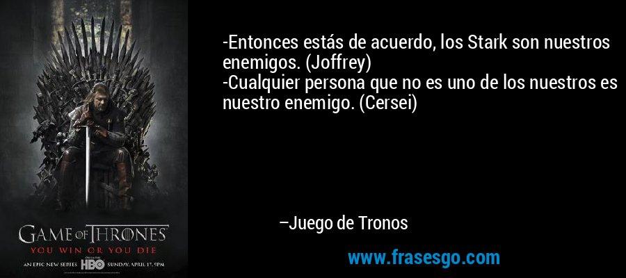 -Entonces estás de acuerdo, los Stark son nuestros enemigos. (Joffrey) -Cualquier persona que no es uno de los nuestros es nuestro enemigo. (Cersei)  – Juego de Tronos