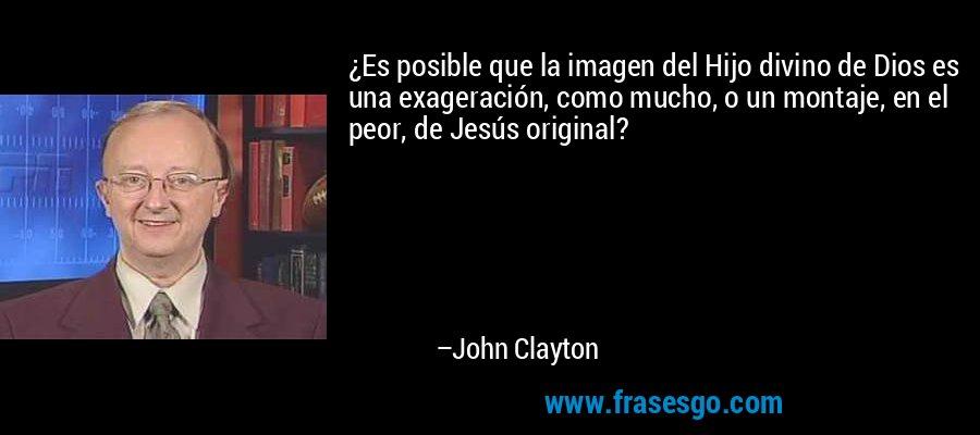¿Es posible que la imagen del Hijo divino de Dios es una exageración, como mucho, o un montaje, en el peor, de Jesús original? – John Clayton