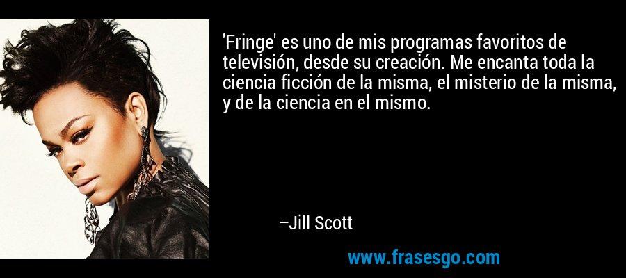 'Fringe' es uno de mis programas favoritos de televisión, desde su creación. Me encanta toda la ciencia ficción de la misma, el misterio de la misma, y de la ciencia en el mismo. – Jill Scott