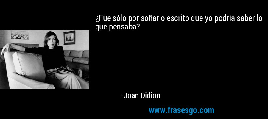 ¿Fue sólo por soñar o escrito que yo podría saber lo que pensaba? – Joan Didion