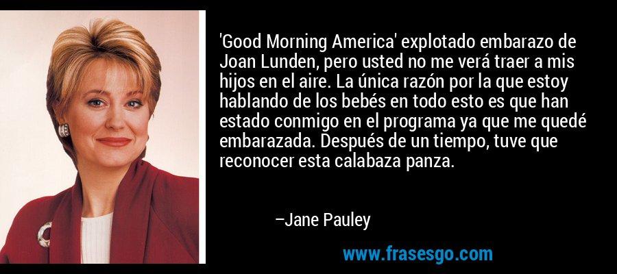 'Good Morning America' explotado embarazo de Joan Lunden, pero usted no me verá traer a mis hijos en el aire. La única razón por la que estoy hablando de los bebés en todo esto es que han estado conmigo en el programa ya que me quedé embarazada. Después de un tiempo, tuve que reconocer esta calabaza panza. – Jane Pauley