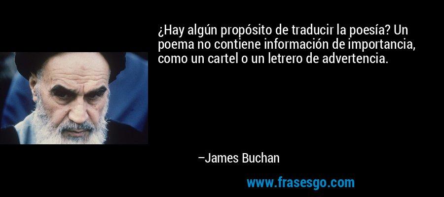¿Hay algún propósito de traducir la poesía? Un poema no contiene información de importancia, como un cartel o un letrero de advertencia. – James Buchan
