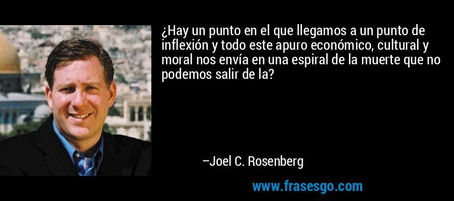 ¿Hay un punto en el que llegamos a un punto de inflexión y todo este apuro económico, cultural y moral nos envía en una espiral de la muerte que no podemos salir de la? – Joel C. Rosenberg