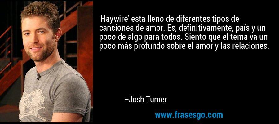 'Haywire' está lleno de diferentes tipos de canciones de amor. Es, definitivamente, país y un poco de algo para todos. Siento que el tema va un poco más profundo sobre el amor y las relaciones. – Josh Turner