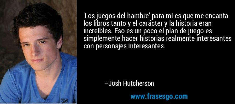 'Los juegos del hambre' para mí es que me encanta los libros tanto y el carácter y la historia eran increíbles. Eso es un poco el plan de juego es simplemente hacer historias realmente interesantes con personajes interesantes. – Josh Hutcherson