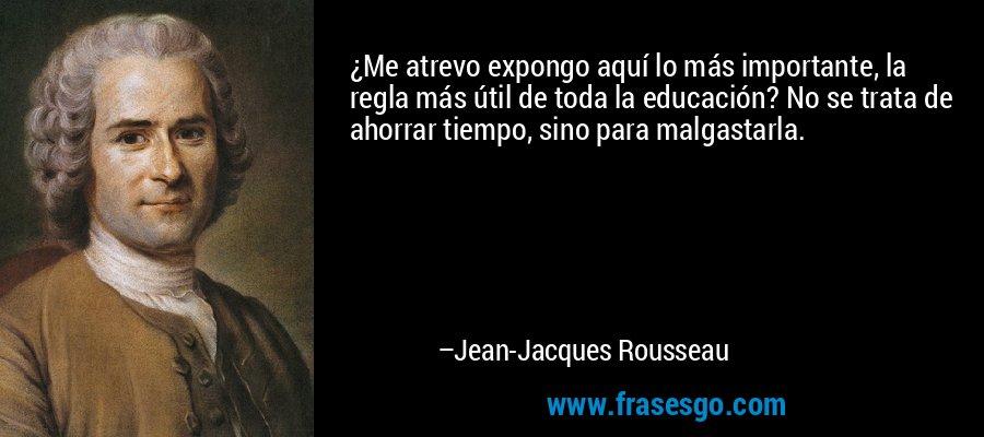 ¿Me atrevo expongo aquí lo más importante, la regla más útil de toda la educación? No se trata de ahorrar tiempo, sino para malgastarla. – Jean-Jacques Rousseau