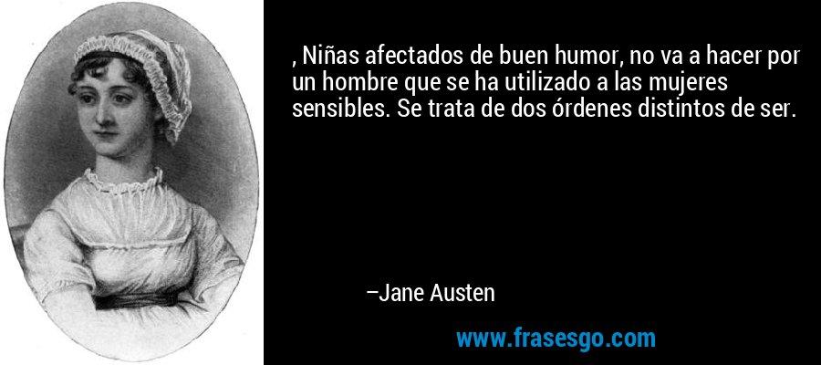 , Niñas afectados de buen humor, no va a hacer por un hombre que se ha utilizado a las mujeres sensibles. Se trata de dos órdenes distintos de ser. – Jane Austen