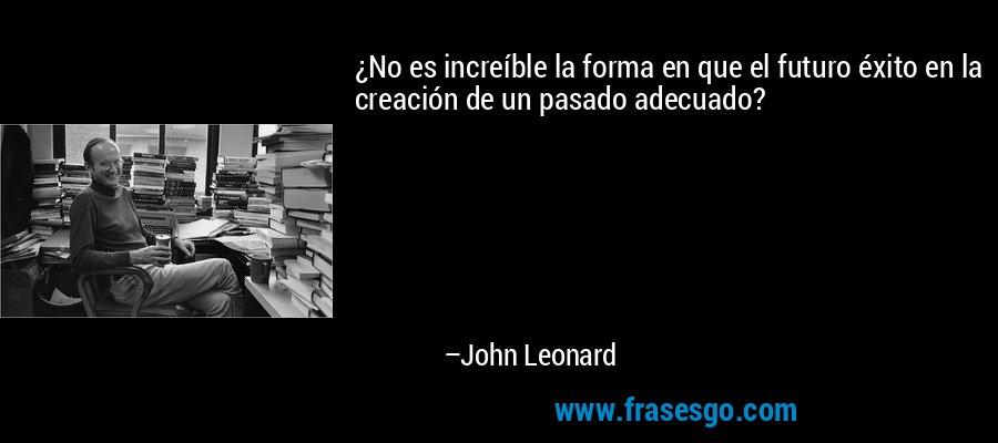 ¿No es increíble la forma en que el futuro éxito en la creación de un pasado adecuado? – John Leonard