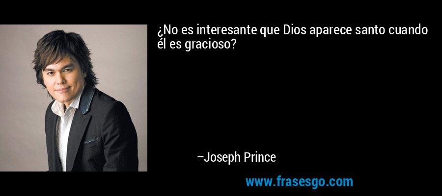 ¿No es interesante que Dios aparece santo cuando él es gracioso? – Joseph Prince
