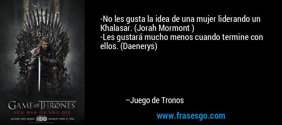 -No les gusta la idea de una mujer liderando un Khalasar. (Jorah Mormont) -Les gustará mucho menos cuando termine con ellos. (Daenerys) – Juego de Tronos