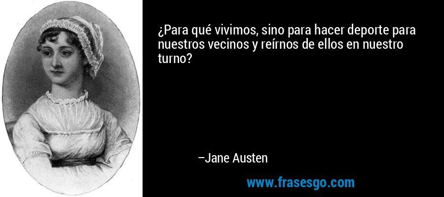 ¿Para qué vivimos, sino para hacer deporte para nuestros vecinos y reírnos de ellos en nuestro turno? – Jane Austen