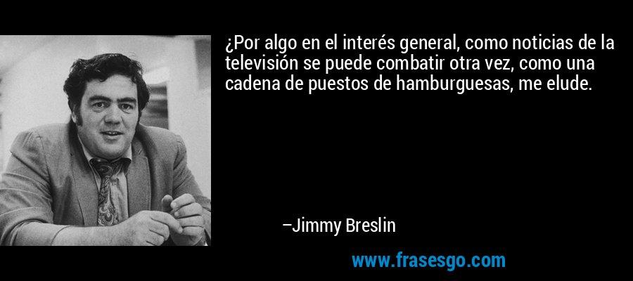 ¿Por algo en el interés general, como noticias de la televisión se puede combatir otra vez, como una cadena de puestos de hamburguesas, me elude. – Jimmy Breslin