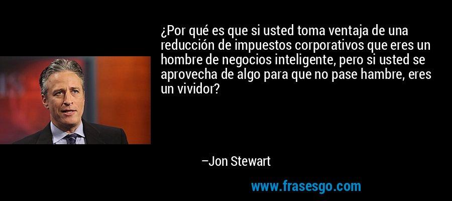 ¿Por qué es que si usted toma ventaja de una reducción de impuestos corporativos que eres un hombre de negocios inteligente, pero si usted se aprovecha de algo para que no pase hambre, eres un vividor? – Jon Stewart