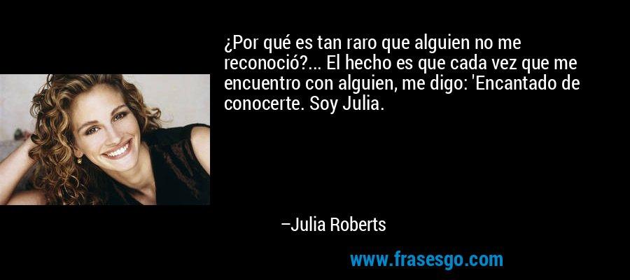 ¿Por qué es tan raro que alguien no me reconoció?... El hecho es que cada vez que me encuentro con alguien, me digo: 'Encantado de conocerte. Soy Julia. – Julia Roberts