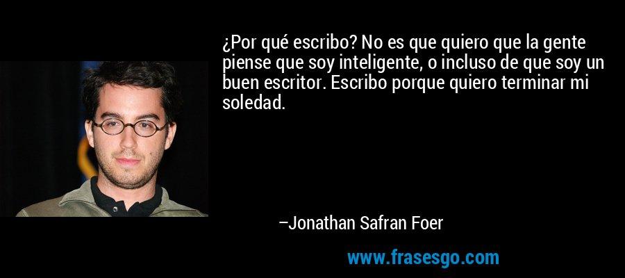 ¿Por qué escribo? No es que quiero que la gente piense que soy inteligente, o incluso de que soy un buen escritor. Escribo porque quiero terminar mi soledad. – Jonathan Safran Foer
